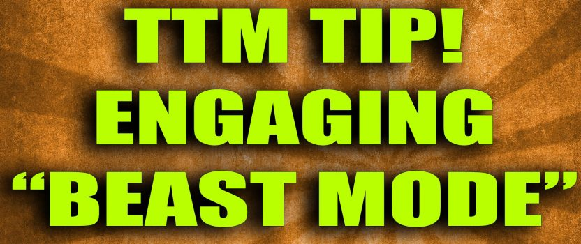 "08/06/2016 – TTM Tip! Engaging ""Beast Mode"""